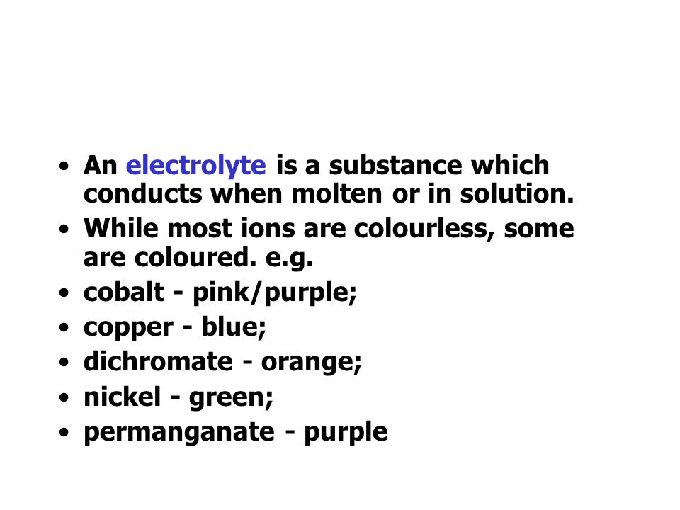 An electrolyte is a substance which conducts when molten or in solution.