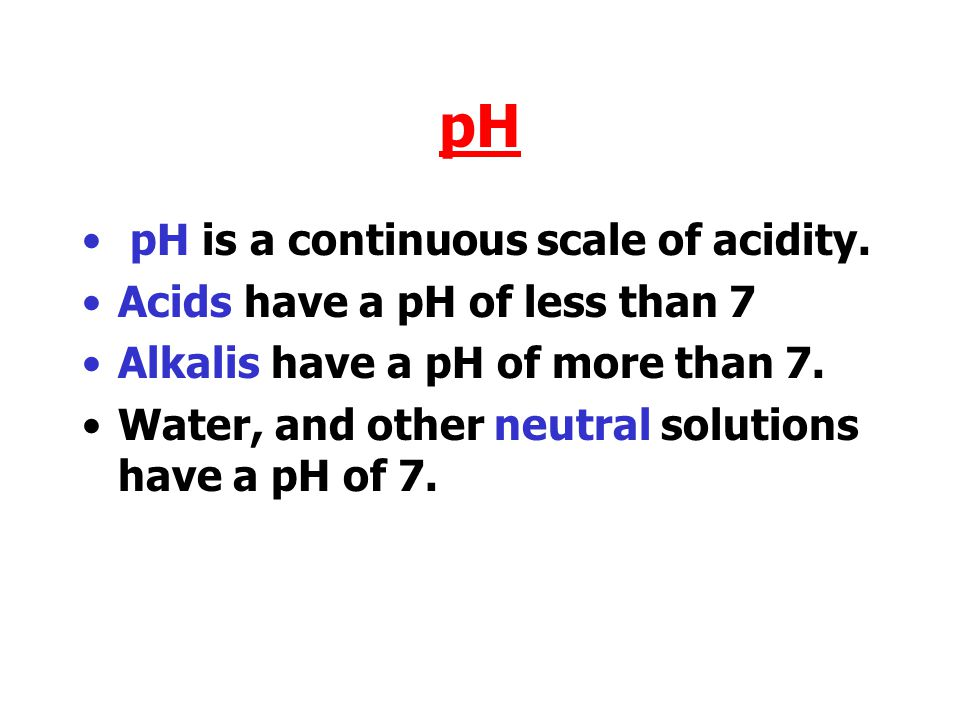 pH pH is a continuous scale of acidity. Acids have a pH of less than 7