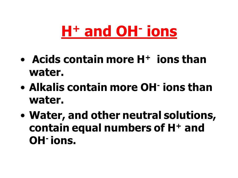 H+ and OH- ions Acids contain more H+ ions than water.