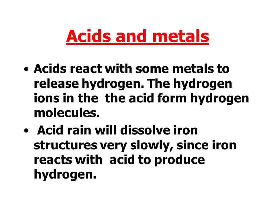 Acids and metals Acids react with some metals to release hydrogen. The hydrogen ions in the the acid form hydrogen molecules.