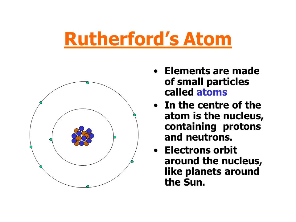 Rutherford's Atom Elements are made of small particles called atoms