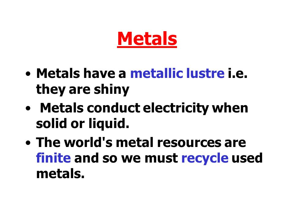 Metals Metals have a metallic lustre i.e. they are shiny