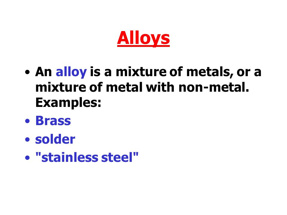 Alloys An alloy is a mixture of metals, or a mixture of metal with non-metal. Examples: Brass. solder.