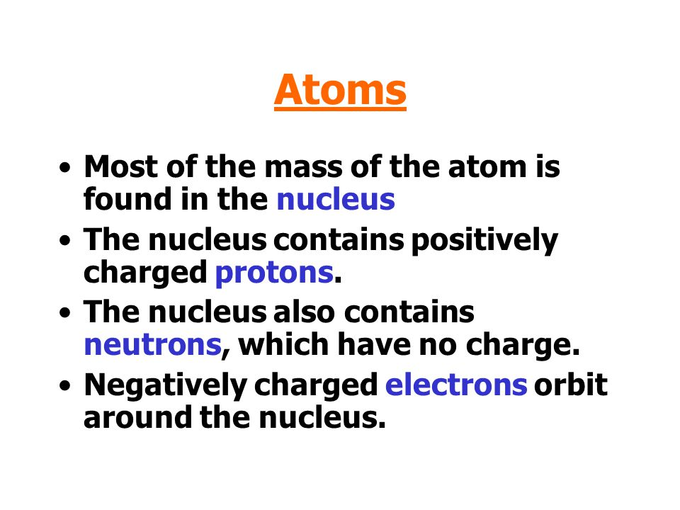 Atoms Most of the mass of the atom is found in the nucleus
