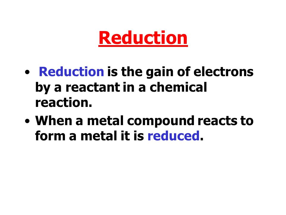 Reduction Reduction is the gain of electrons by a reactant in a chemical reaction.