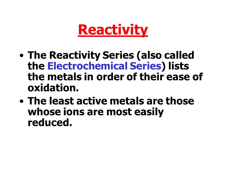 Reactivity The Reactivity Series (also called the Electrochemical Series) lists the metals in order of their ease of oxidation.