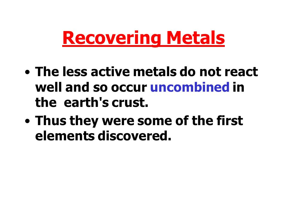 Recovering Metals The less active metals do not react well and so occur uncombined in the earth s crust.