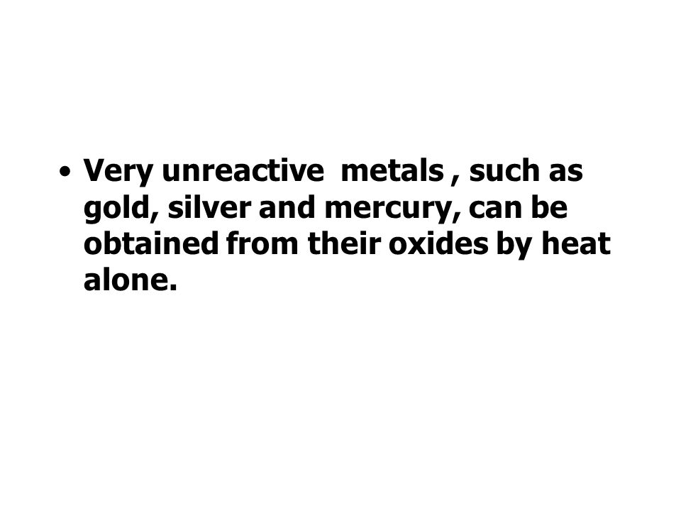 Very unreactive metals , such as gold, silver and mercury, can be obtained from their oxides by heat alone.