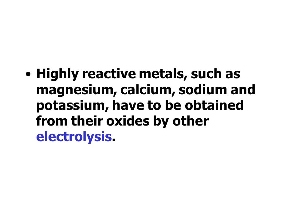 Highly reactive metals, such as magnesium, calcium, sodium and potassium, have to be obtained from their oxides by other electrolysis.