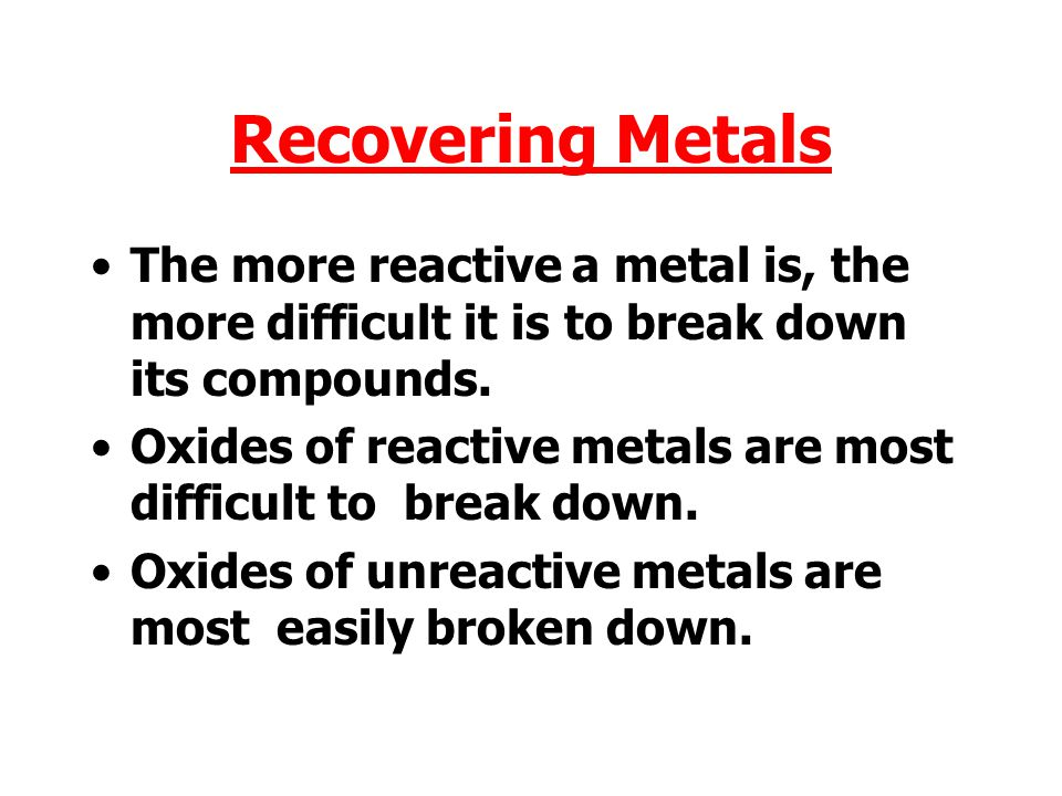 Recovering Metals The more reactive a metal is, the more difficult it is to break down its compounds.