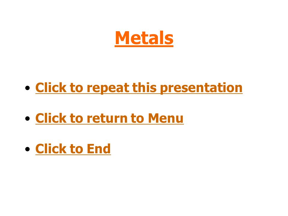 Metals Click to repeat this presentation Click to return to Menu
