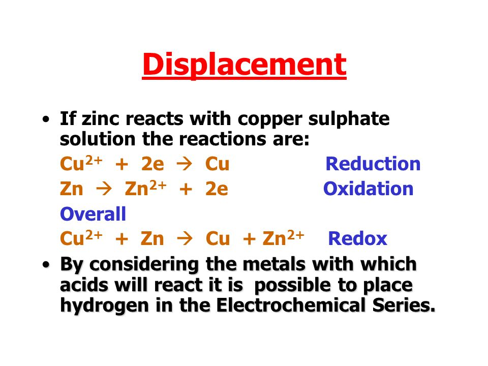Displacement If zinc reacts with copper sulphate solution the reactions are: Cu2+ + 2e  Cu Reduction.