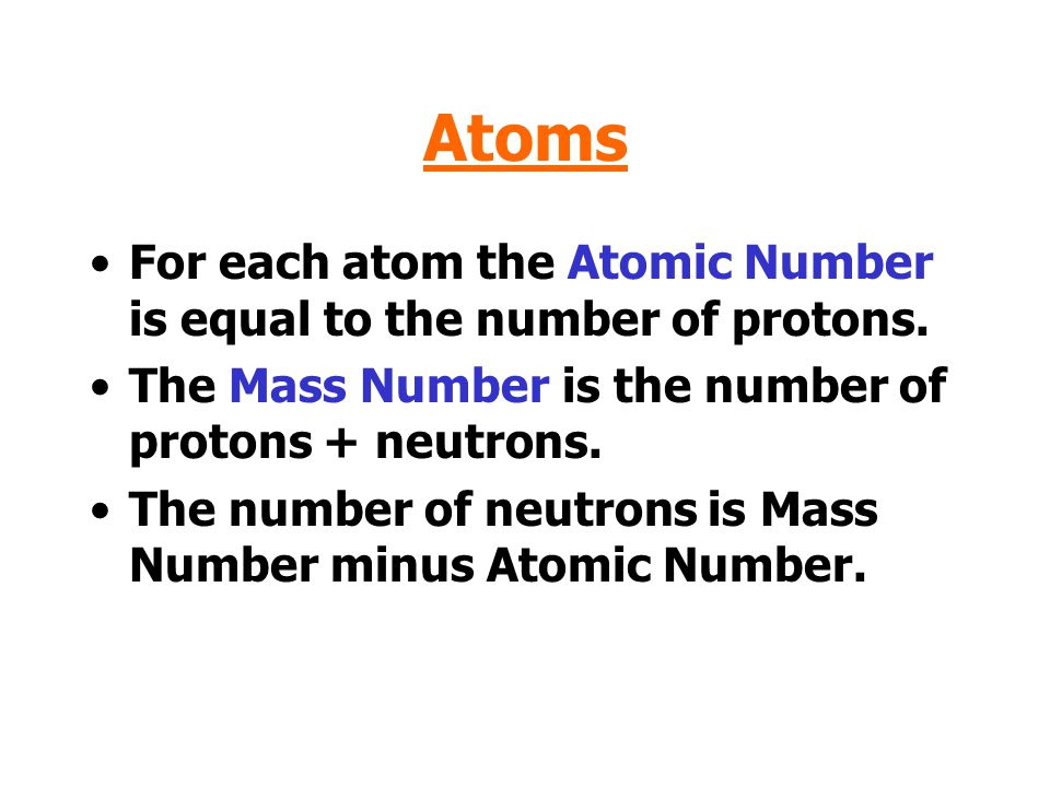Atoms For each atom the Atomic Number is equal to the number of protons. The Mass Number is the number of protons + neutrons.