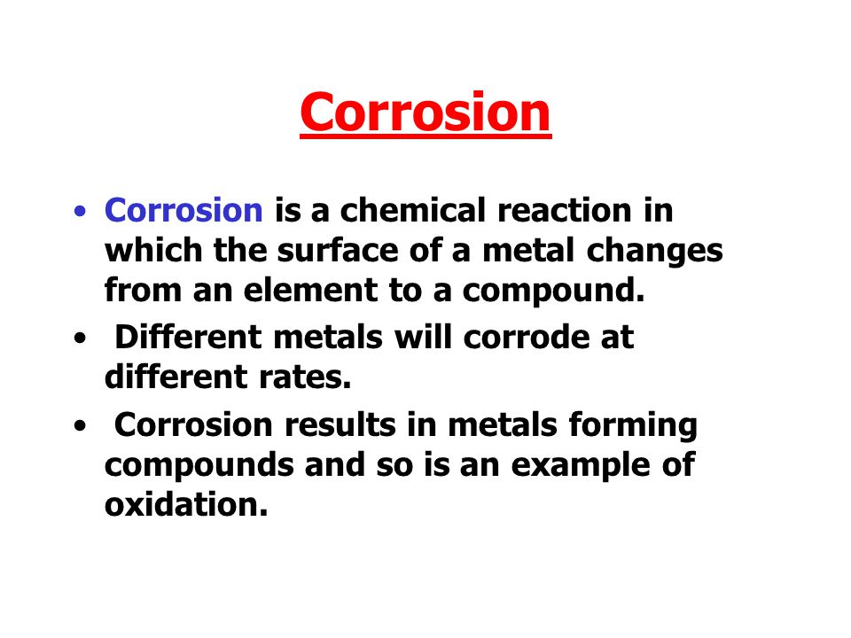 Corrosion Corrosion is a chemical reaction in which the surface of a metal changes from an element to a compound.