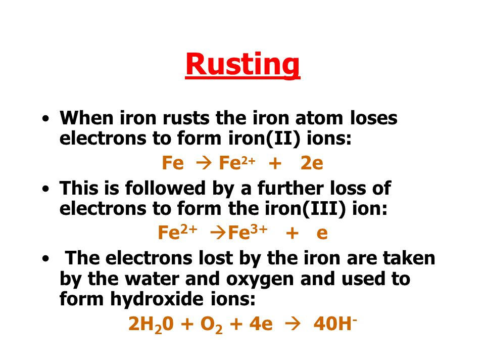 Rusting When iron rusts the iron atom loses electrons to form iron(II) ions: Fe  Fe2+ + 2e.