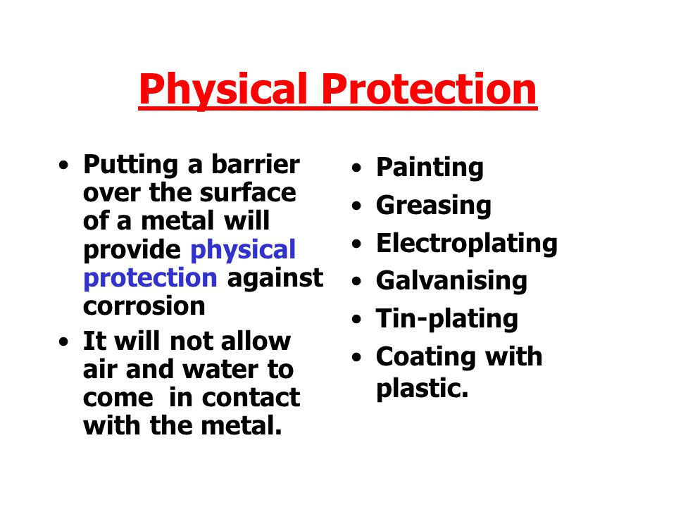 Physical Protection Putting a barrier over the surface of a metal will provide physical protection against corrosion.