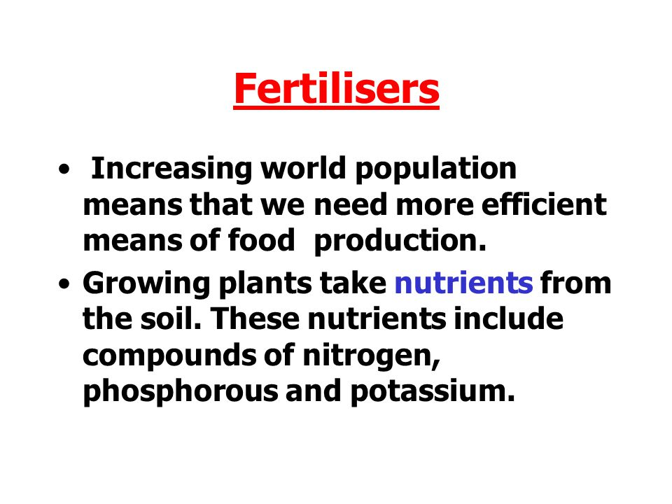 Fertilisers Increasing world population means that we need more efficient means of food production.