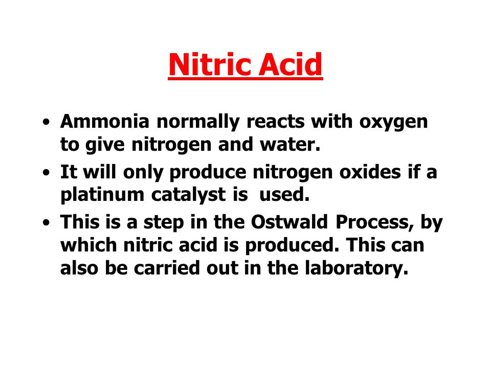 Nitric Acid Ammonia normally reacts with oxygen to give nitrogen and water. It will only produce nitrogen oxides if a platinum catalyst is used.