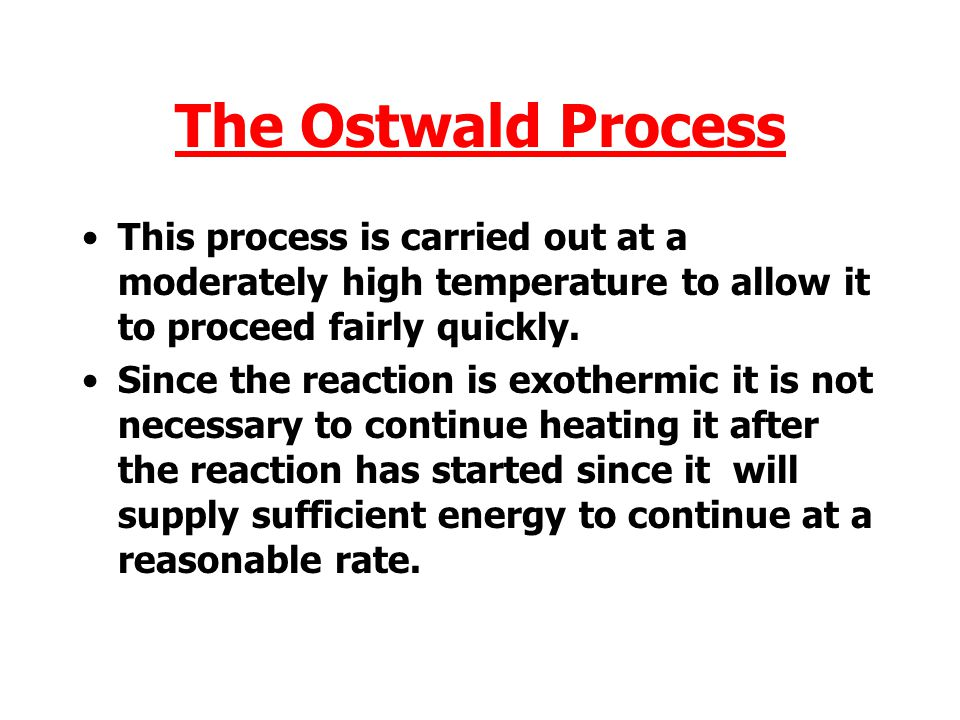 The Ostwald Process This process is carried out at a moderately high temperature to allow it to proceed fairly quickly.