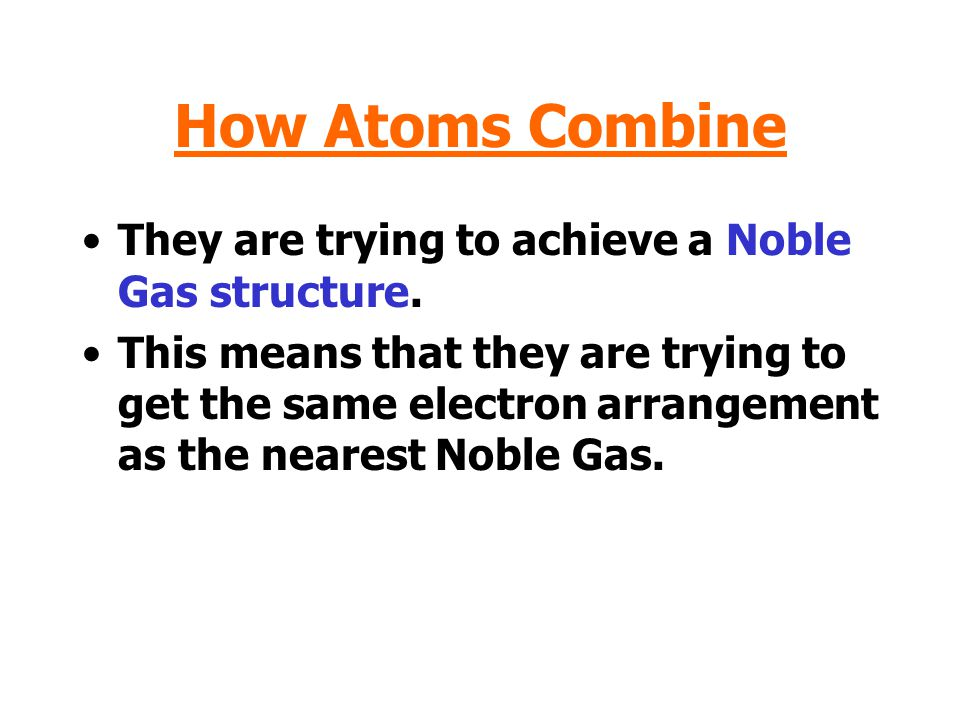 How Atoms Combine They are trying to achieve a Noble Gas structure.