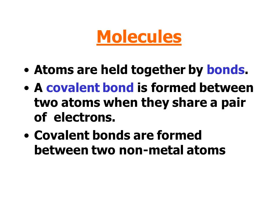 Molecules Atoms are held together by bonds.