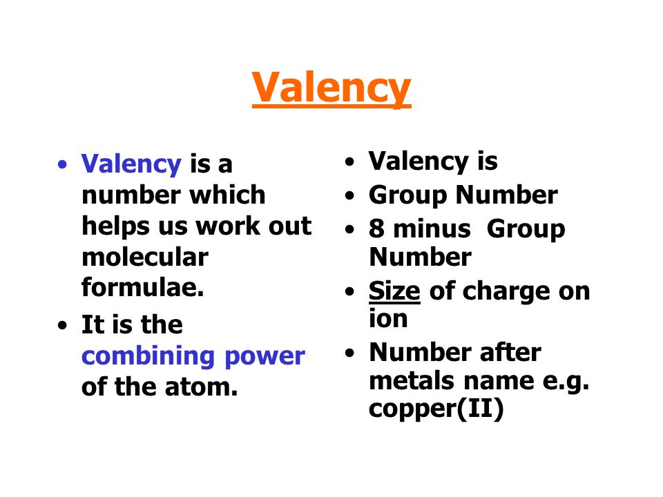 Valency Valency is a number which helps us work out molecular formulae. It is the combining power of the atom.