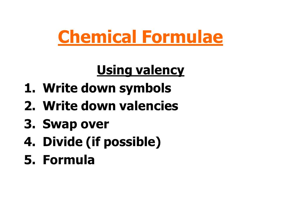 Chemical Formulae Using valency Write down symbols