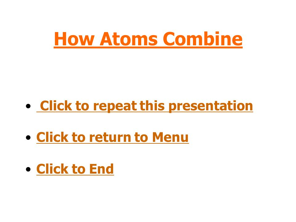 How Atoms Combine Click to repeat this presentation