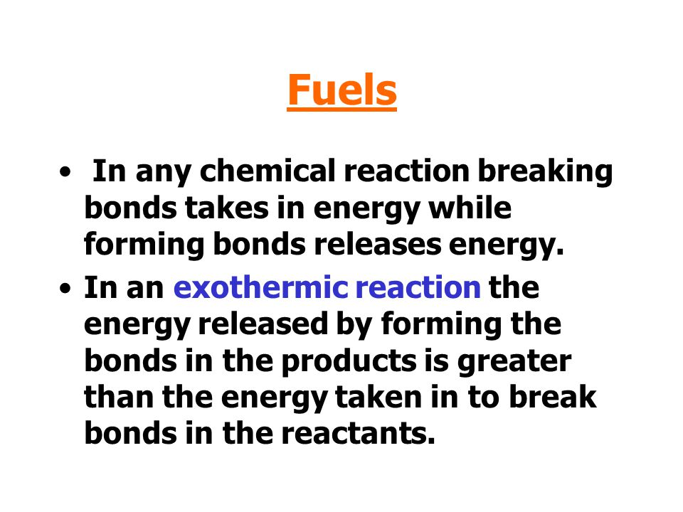 Fuels In any chemical reaction breaking bonds takes in energy while forming bonds releases energy.