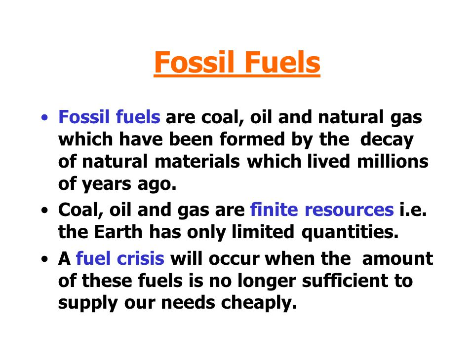 Fossil Fuels Fossil fuels are coal, oil and natural gas which have been formed by the decay of natural materials which lived millions of years ago.