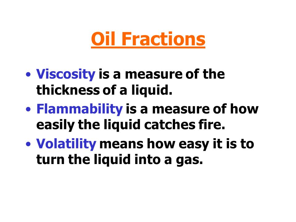 Oil Fractions Viscosity is a measure of the thickness of a liquid.