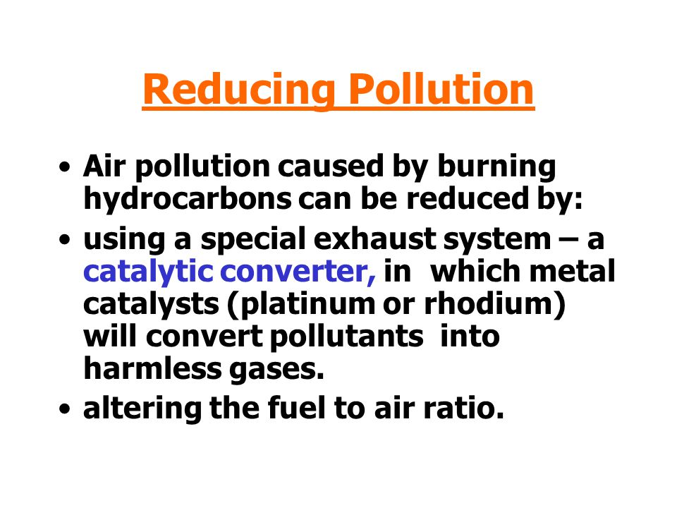 Reducing Pollution Air pollution caused by burning hydrocarbons can be reduced by:
