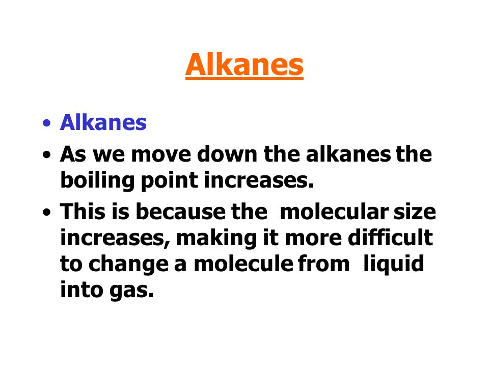 Alkanes Alkanes. As we move down the alkanes the boiling point increases.