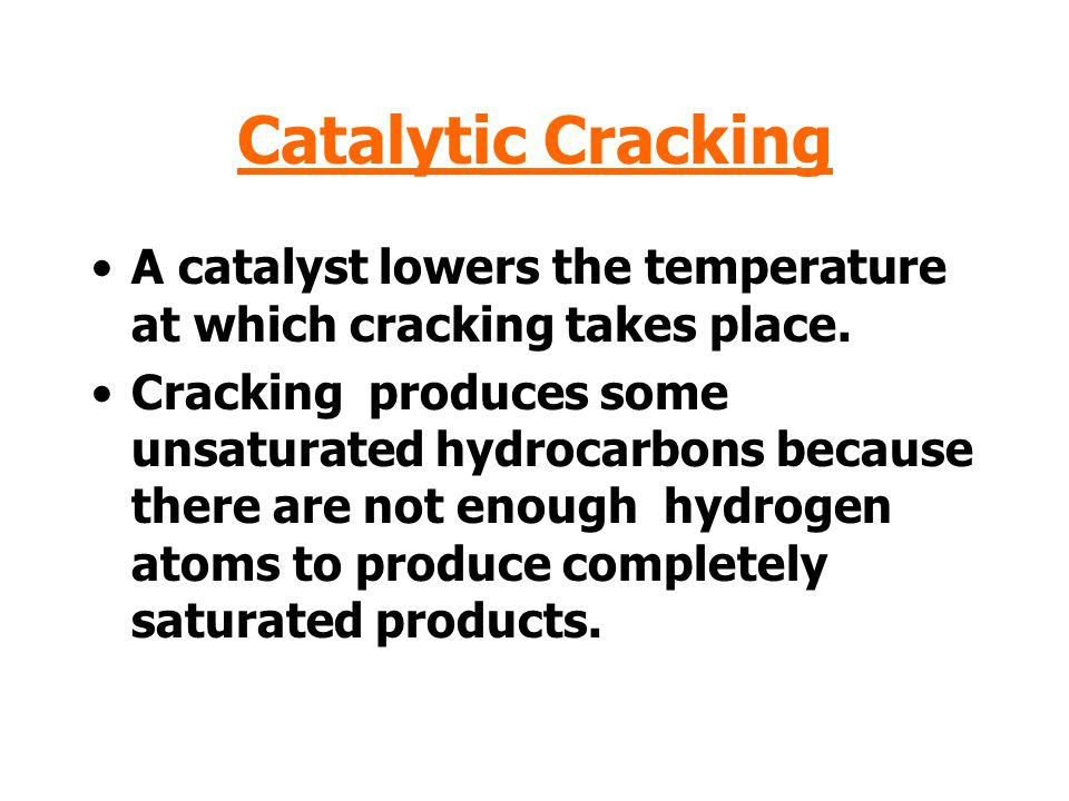 Catalytic Cracking A catalyst lowers the temperature at which cracking takes place.