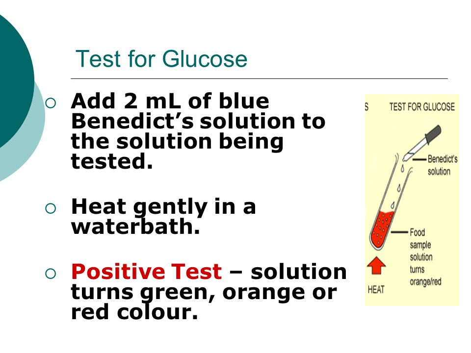 Test for Glucose Add 2 mL of blue Benedict's solution to the solution being tested. Heat gently in a waterbath.
