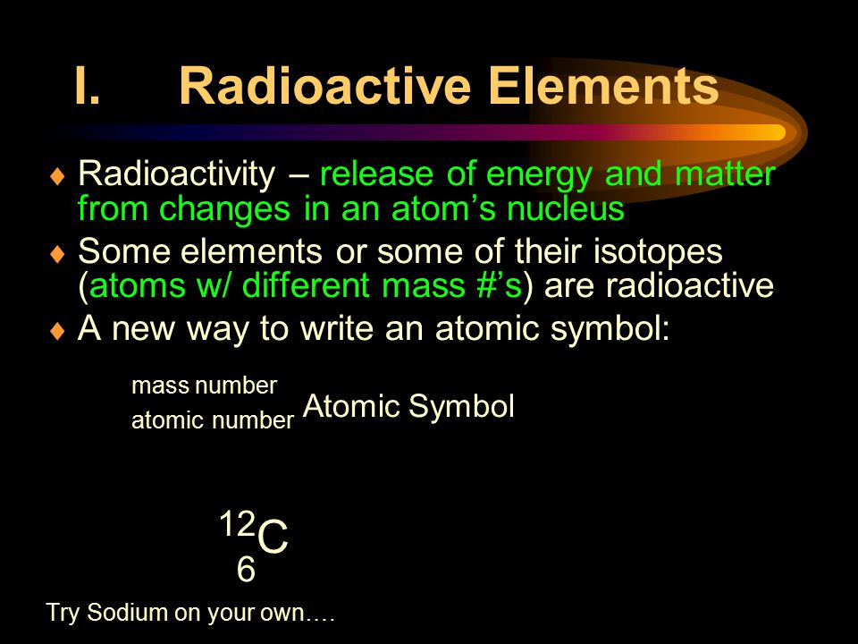 Radioactive Elements Radioactivity – release of energy and matter from changes in an atom's nucleus.