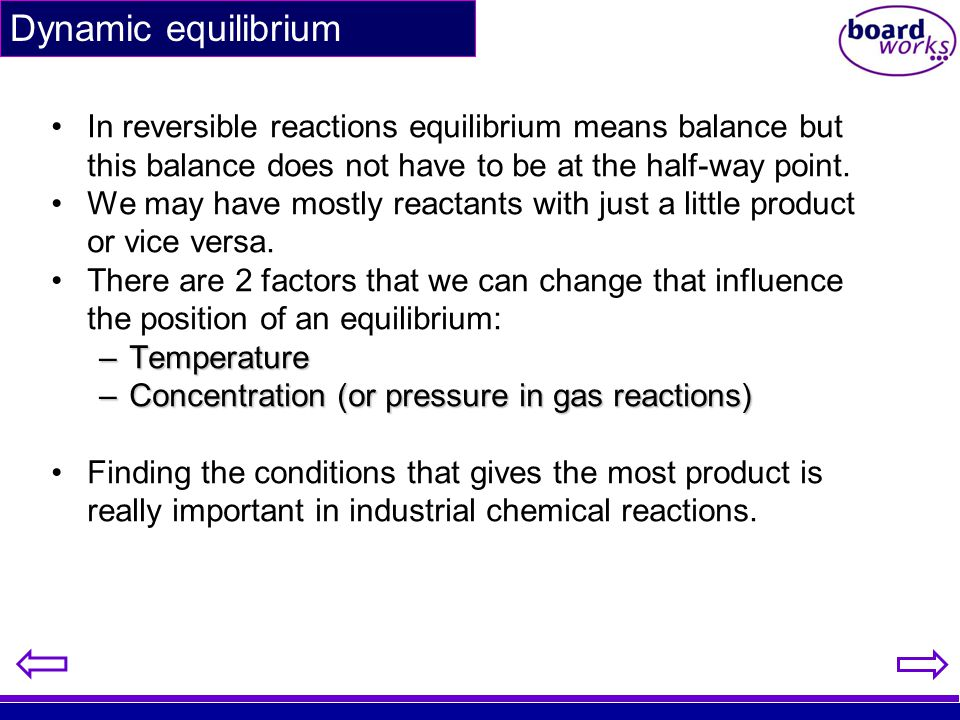 Dynamic equilibrium In reversible reactions equilibrium means balance but this balance does not have to be at the half-way point.