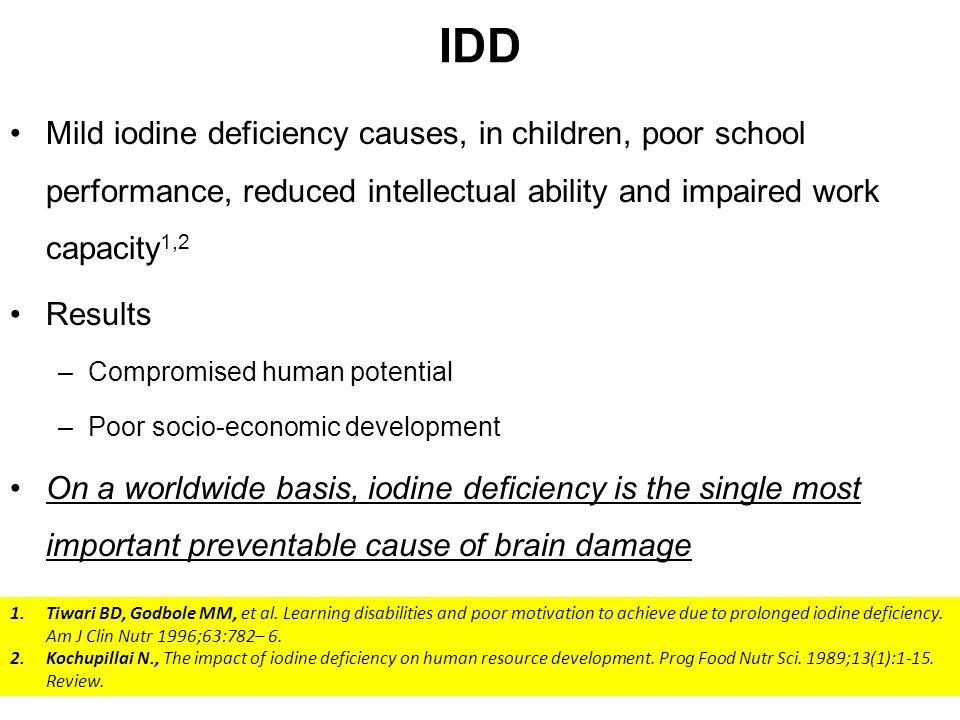 IDD Mild iodine deficiency causes, in children, poor school performance, reduced intellectual ability and impaired work capacity1,2.
