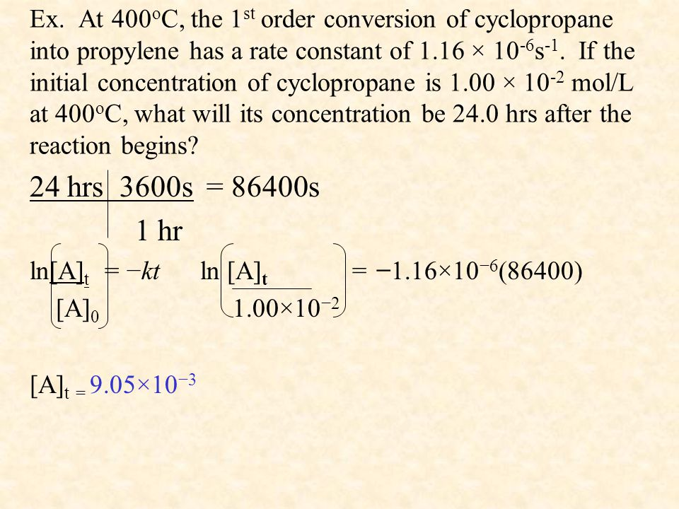 Ex. At 400oC, the 1st order conversion of cyclopropane into propylene has a rate constant of 1.16 × 10-6s-1. If the initial concentration of cyclopropane is 1.00 × 10-2 mol/L at 400oC, what will its concentration be 24.0 hrs after the reaction begins