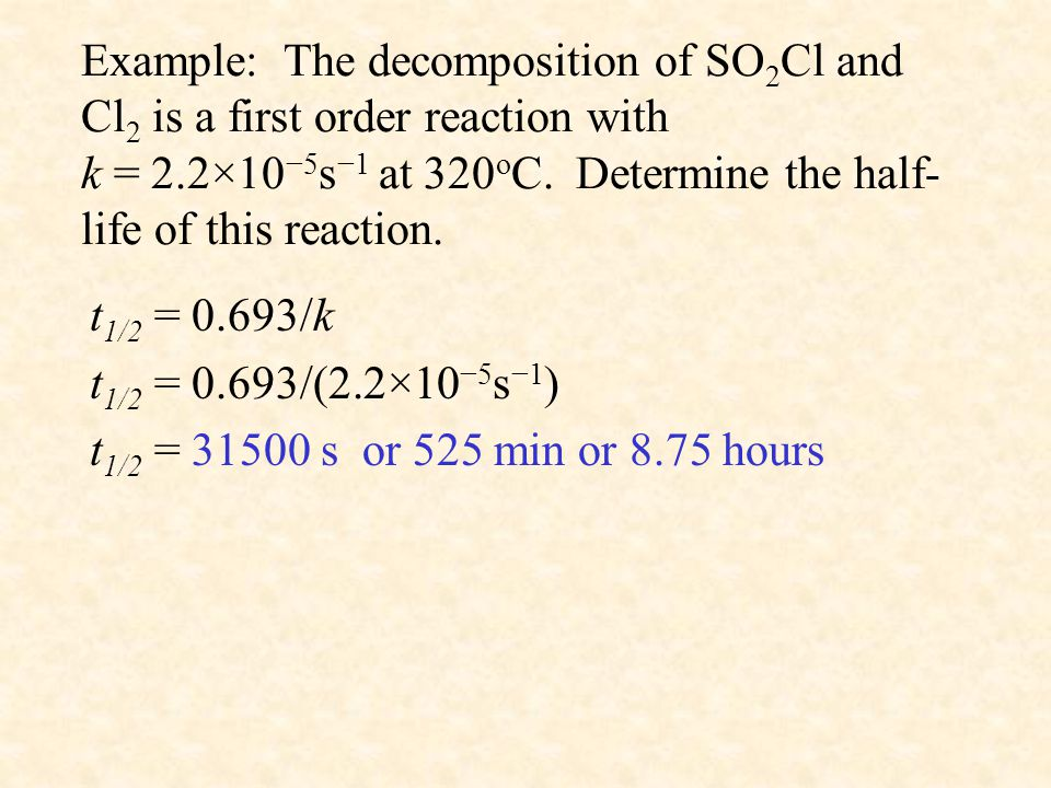Example: The decomposition of SO2Cl and Cl2 is a first order reaction with k = 2.2×10−5s−1 at 320oC. Determine the half-life of this reaction.