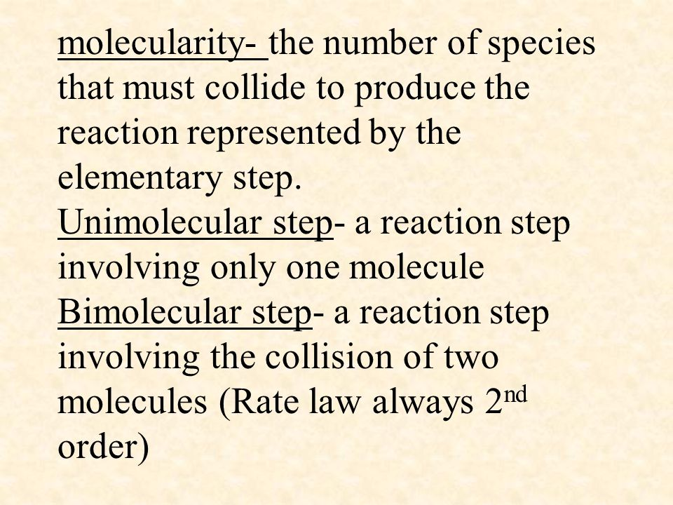 molecularity- the number of species that must collide to produce the reaction represented by the elementary step.
