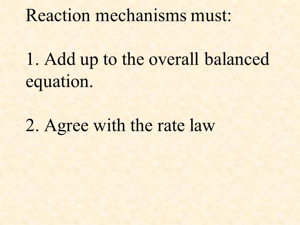 Reaction mechanisms must: 1. Add up to the overall balanced equation. 2. Agree with the rate law
