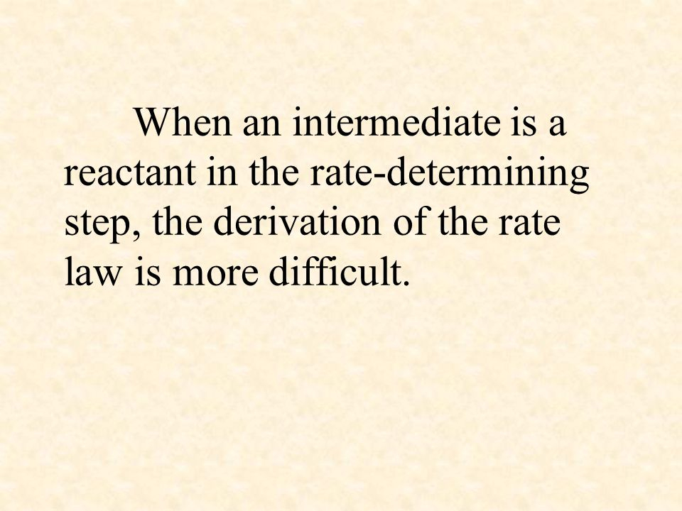 When an intermediate is a reactant in the rate-determining step, the derivation of the rate law is more difficult.