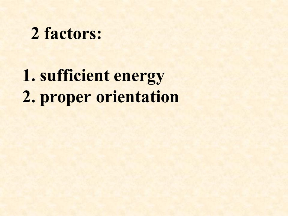2 factors: 1. sufficient energy 2. proper orientation