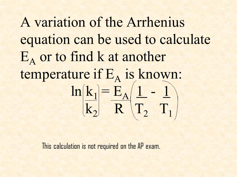 A variation of the Arrhenius equation can be used to calculate EA or to find k at another temperature if EA is known: ln k1 = EA 1 - 1 k2 R T2 T1