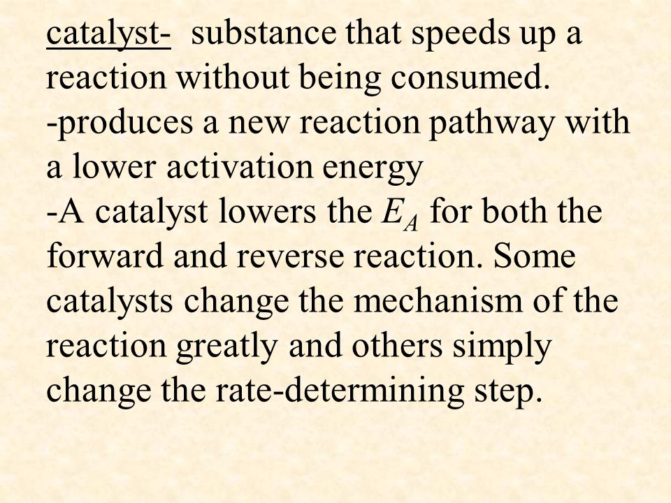 catalyst- substance that speeds up a reaction without being consumed