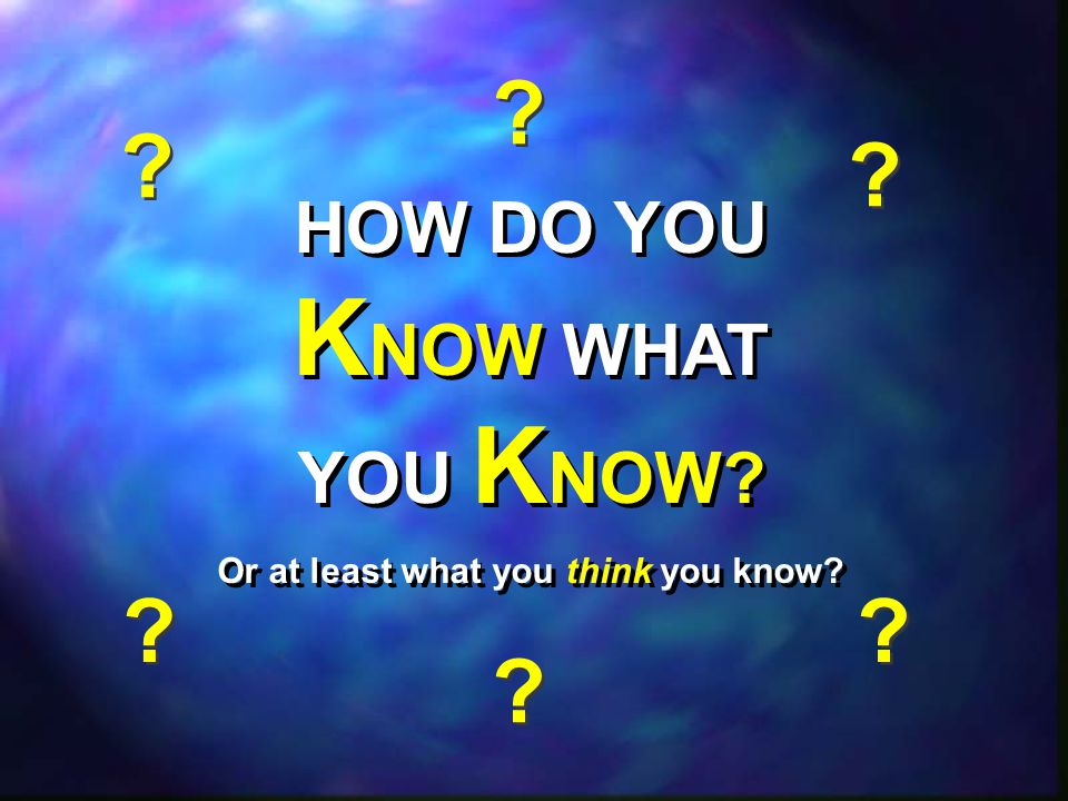 HOW DO YOU KNOW WHAT YOU KNOW Or at least what you think you know