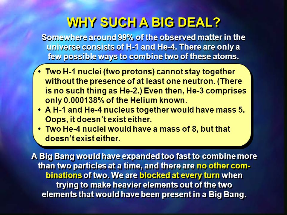 WHY SUCH A BIG DEAL Somewhere around 99% of the observed matter in the universe consists of H-1 and He-4. There are only a.