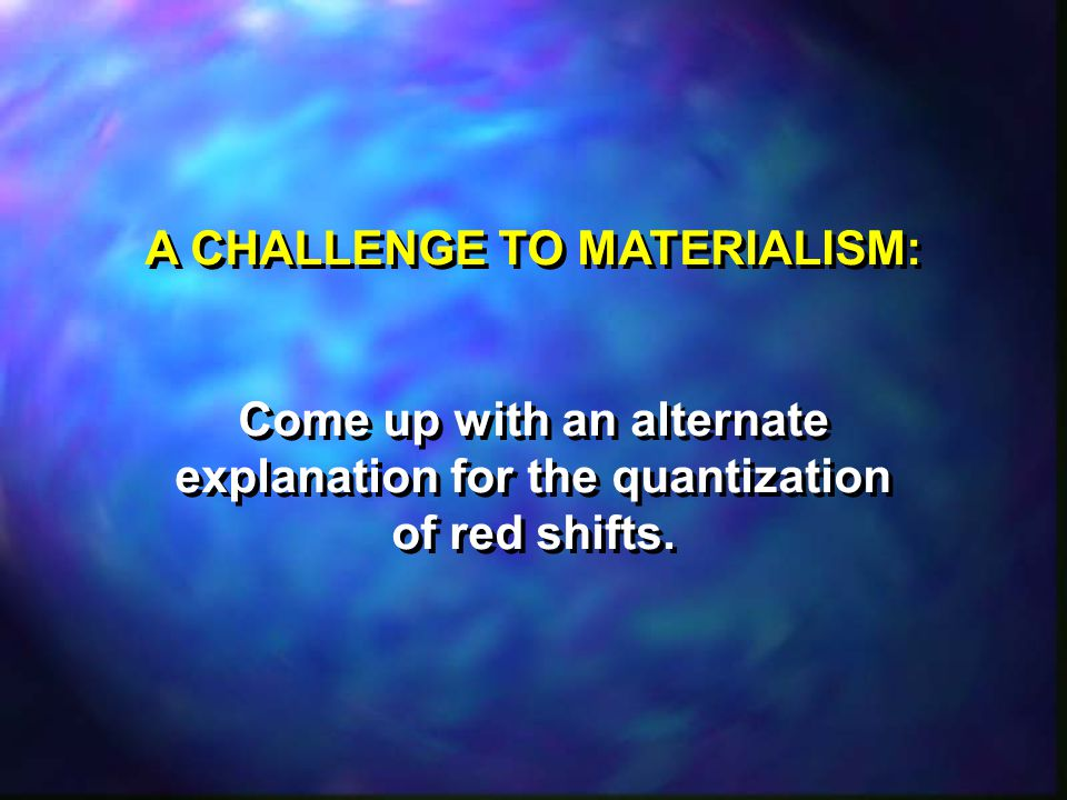 A CHALLENGE TO MATERIALISM: Come up with an alternate explanation for the quantization of red shifts.