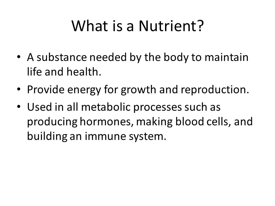 What is a Nutrient A substance needed by the body to maintain life and health. Provide energy for growth and reproduction.